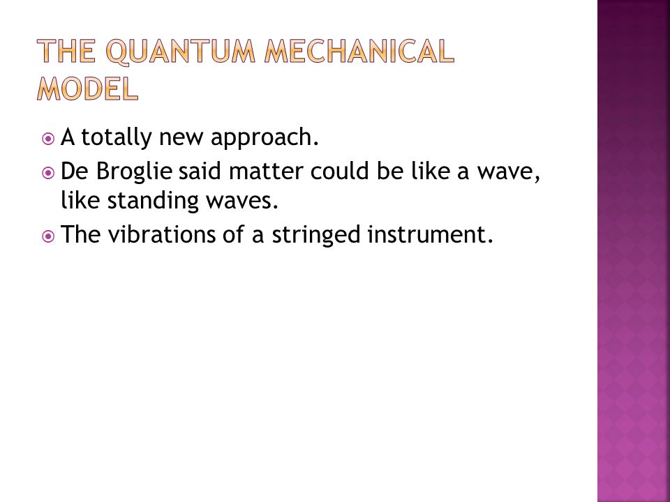 A totally new approach.  De Broglie said matter could be like a wave, like standing waves.