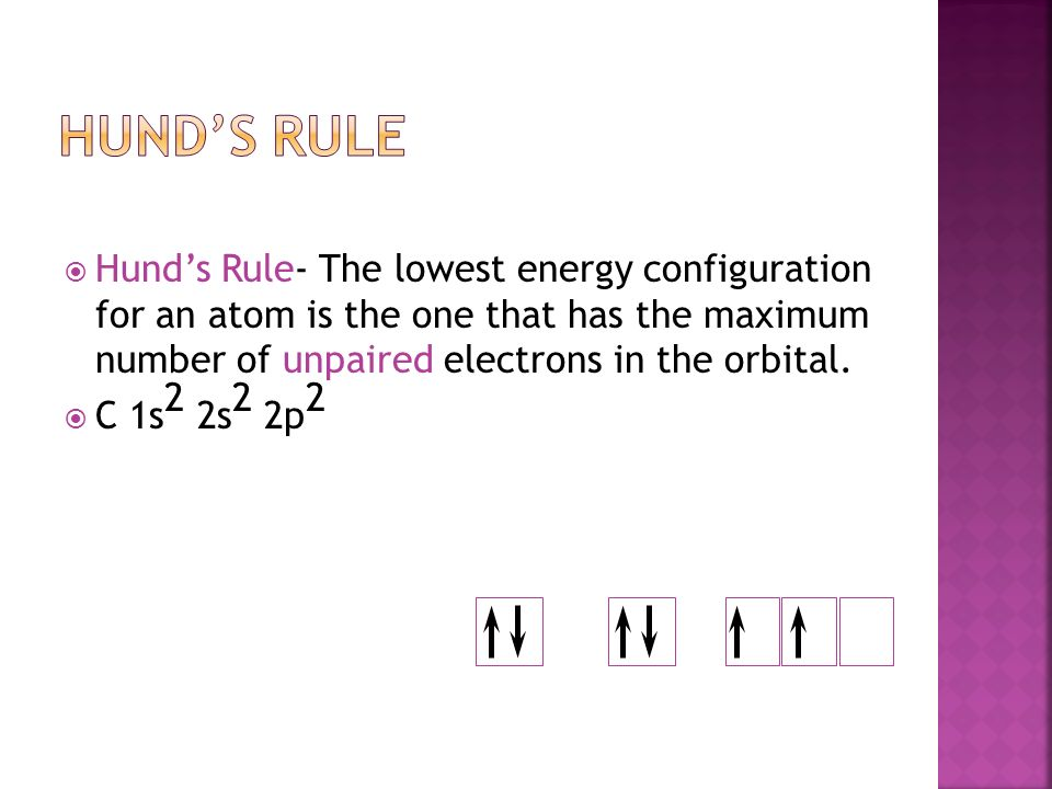  Hund's Rule- The lowest energy configuration for an atom is the one that has the maximum number of unpaired electrons in the orbital.