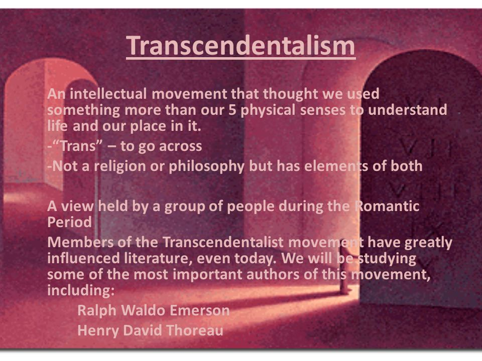 Transcendentalism An intellectual movement that thought we used something more than our 5 physical senses to understand life and our place in it.