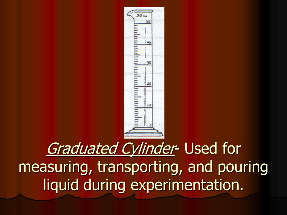 Graduated Cylinder- Used for measuring, transporting, and pouring liquid during experimentation.