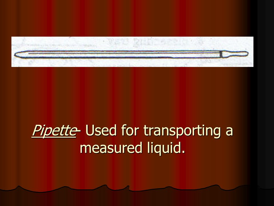 Pipette- Used for transporting a measured liquid.