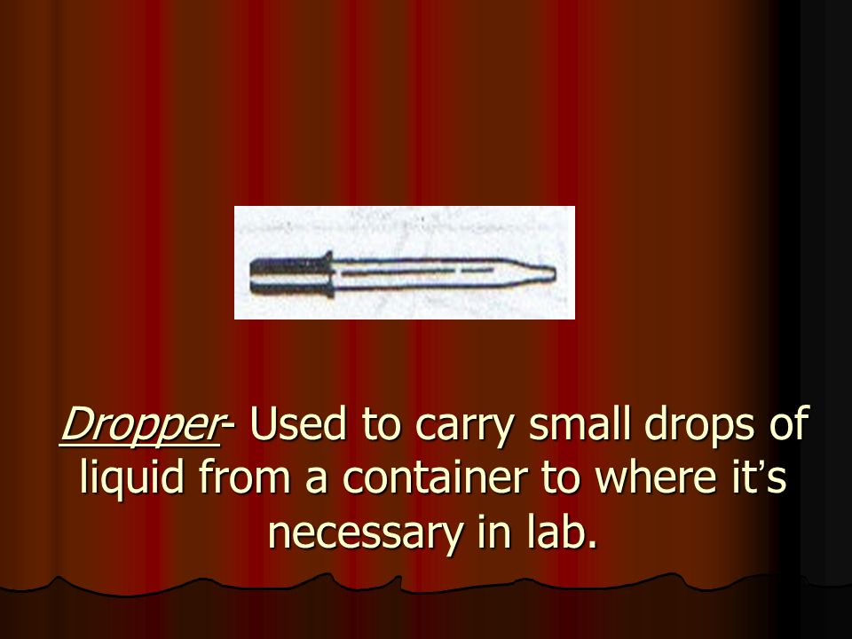 Dropper- Used to carry small drops of liquid from a container to where it's necessary in lab.