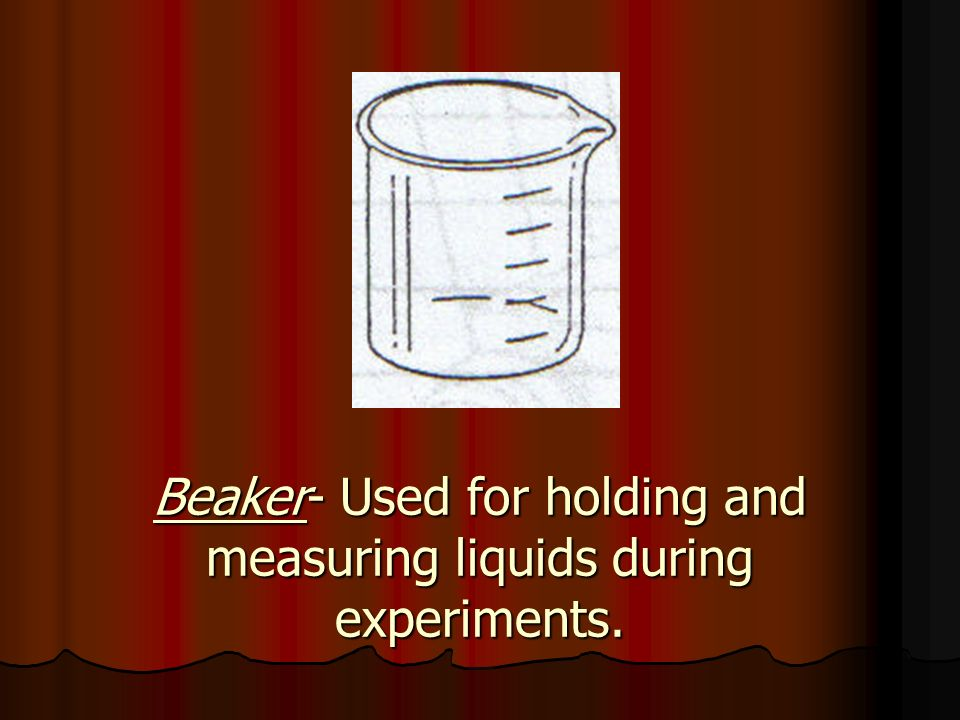 Beaker- Used for holding and measuring liquids during experiments.