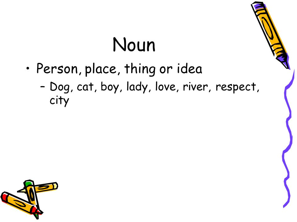 Noun Person, place, thing or idea –Dog, cat, boy, lady, love, river, respect, city