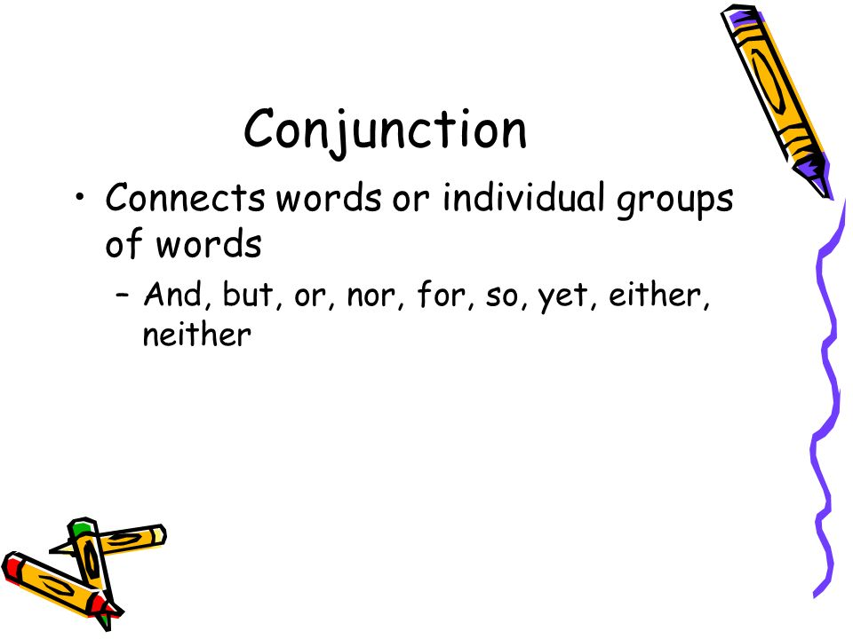 Conjunction Connects words or individual groups of words –And, but, or, nor, for, so, yet, either, neither