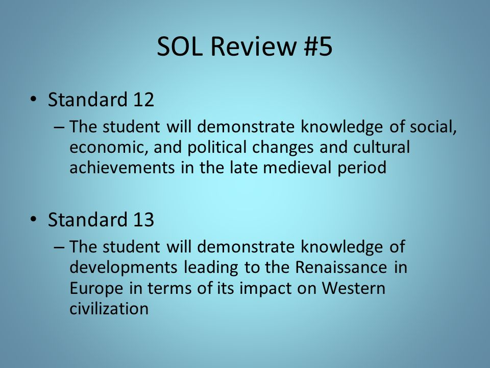 SOL Review #5 Standard 12 – The student will demonstrate knowledge of social, economic, and political changes and cultural achievements in the late medieval period Standard 13 – The student will demonstrate knowledge of developments leading to the Renaissance in Europe in terms of its impact on Western civilization