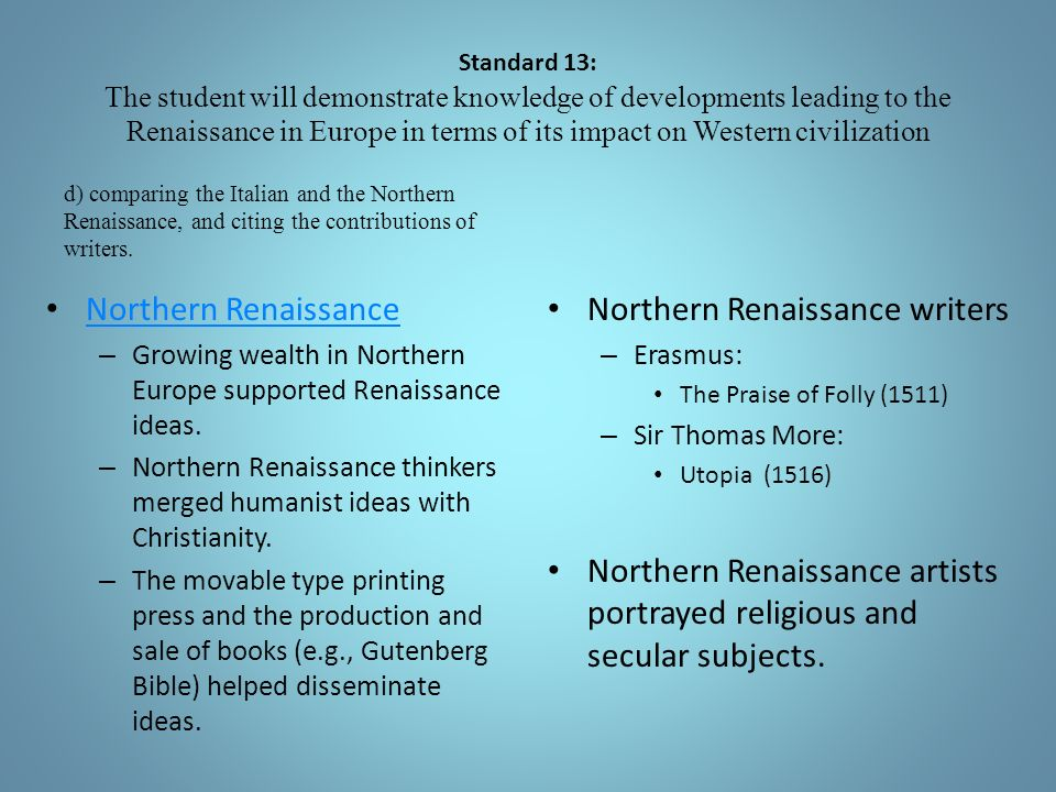 Standard 13: The student will demonstrate knowledge of developments leading to the Renaissance in Europe in terms of its impact on Western civilization d) comparing the Italian and the Northern Renaissance, and citing the contributions of writers.