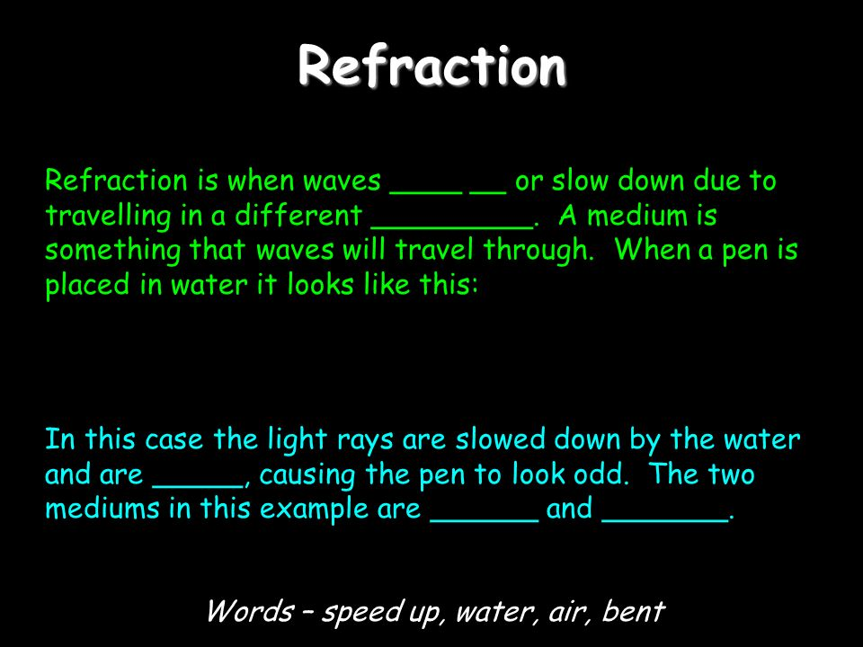 Refraction Refraction is when waves ____ __ or slow down due to travelling in a different _________.