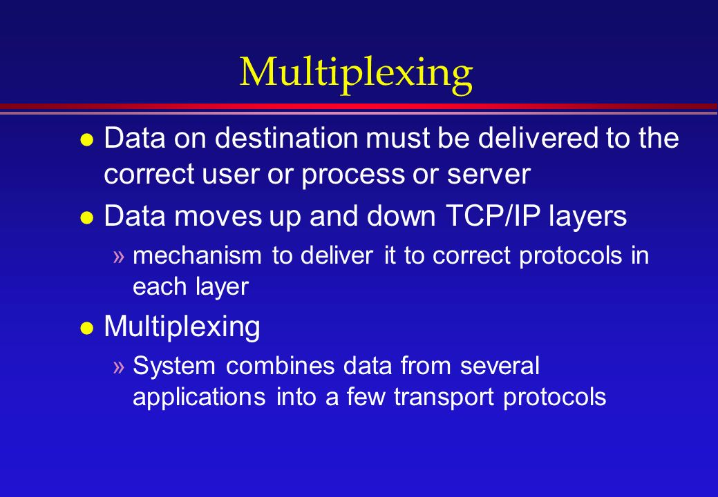 Multiplexing l Data on destination must be delivered to the correct user or process or server l Data moves up and down TCP/IP layers »mechanism to deliver it to correct protocols in each layer l Multiplexing »System combines data from several applications into a few transport protocols
