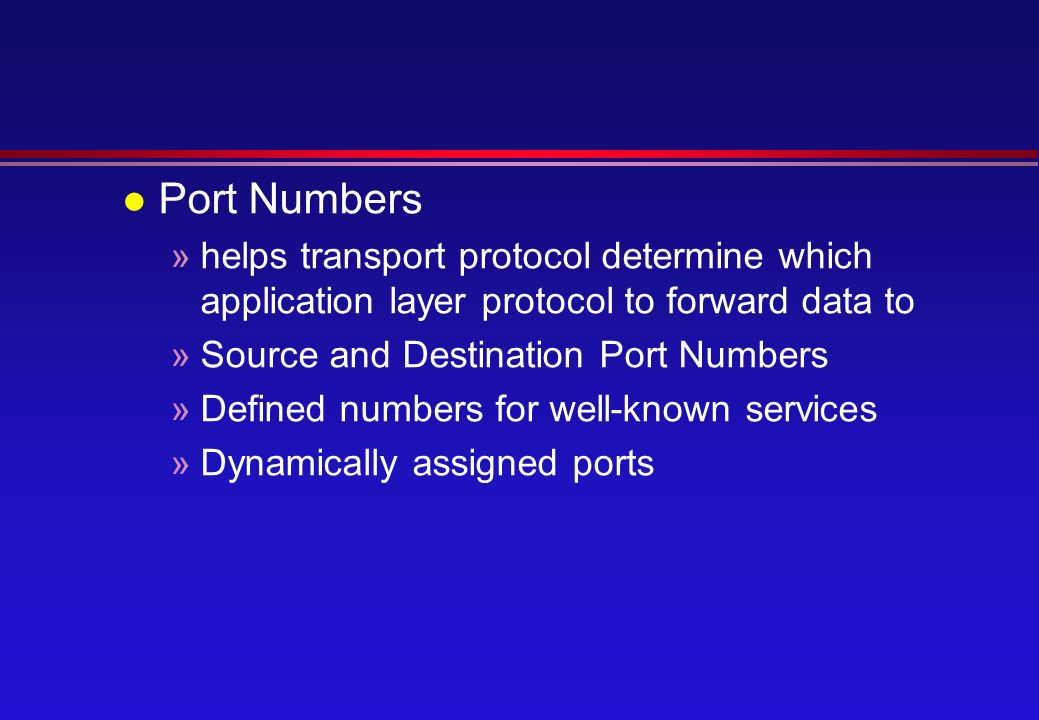 l Port Numbers »helps transport protocol determine which application layer protocol to forward data to »Source and Destination Port Numbers »Defined numbers for well-known services »Dynamically assigned ports
