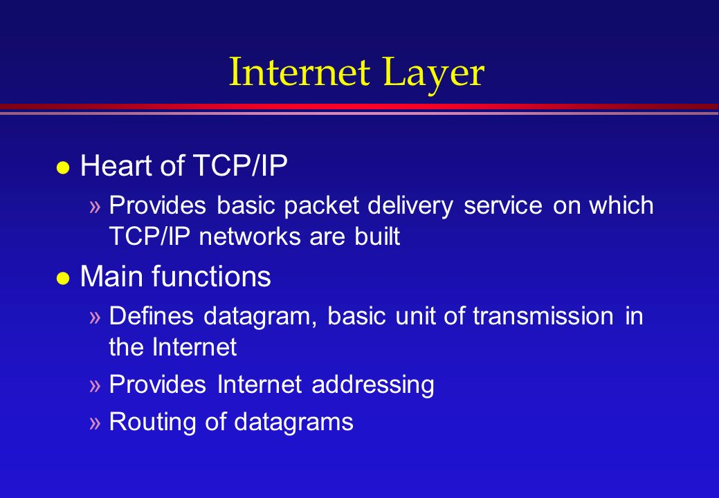 Internet Layer l Heart of TCP/IP »Provides basic packet delivery service on which TCP/IP networks are built l Main functions »Defines datagram, basic unit of transmission in the Internet »Provides Internet addressing »Routing of datagrams