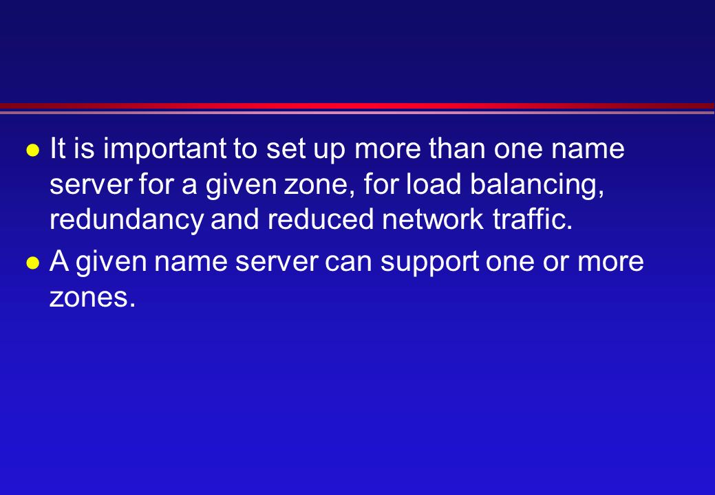 l It is important to set up more than one name server for a given zone, for load balancing, redundancy and reduced network traffic.