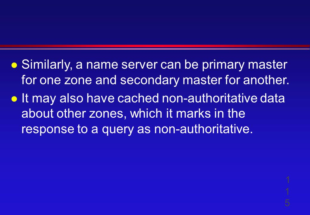 l Similarly, a name server can be primary master for one zone and secondary master for another.