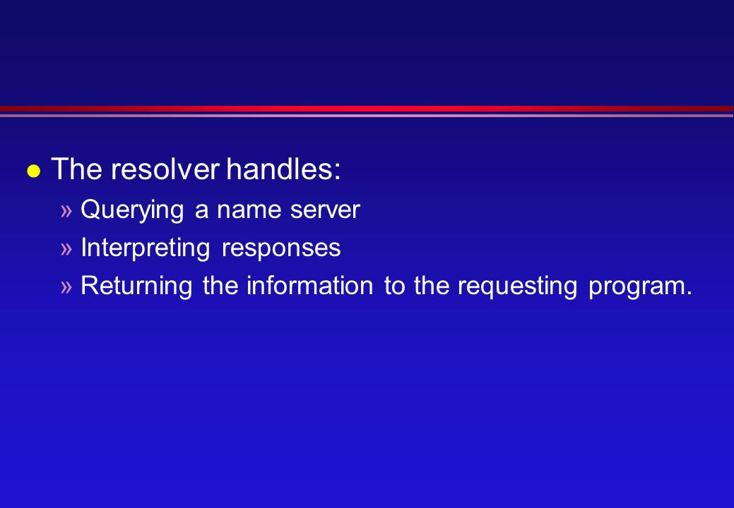 l The resolver handles: »Querying a name server »Interpreting responses »Returning the information to the requesting program.