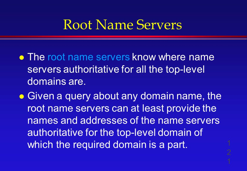 Root Name Servers l The root name servers know where name servers authoritative for all the top-level domains are.