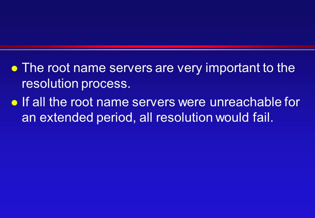 l The root name servers are very important to the resolution process.