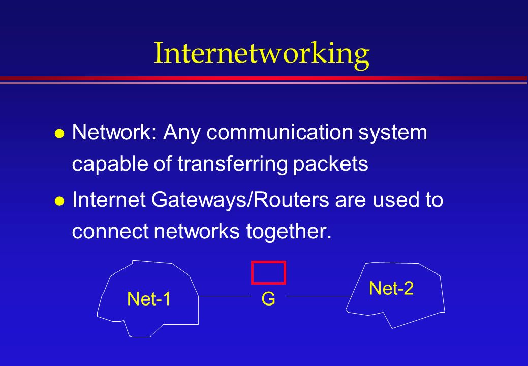 Internetworking l Network: Any communication system capable of transferring packets l Internet Gateways/Routers are used to connect networks together.