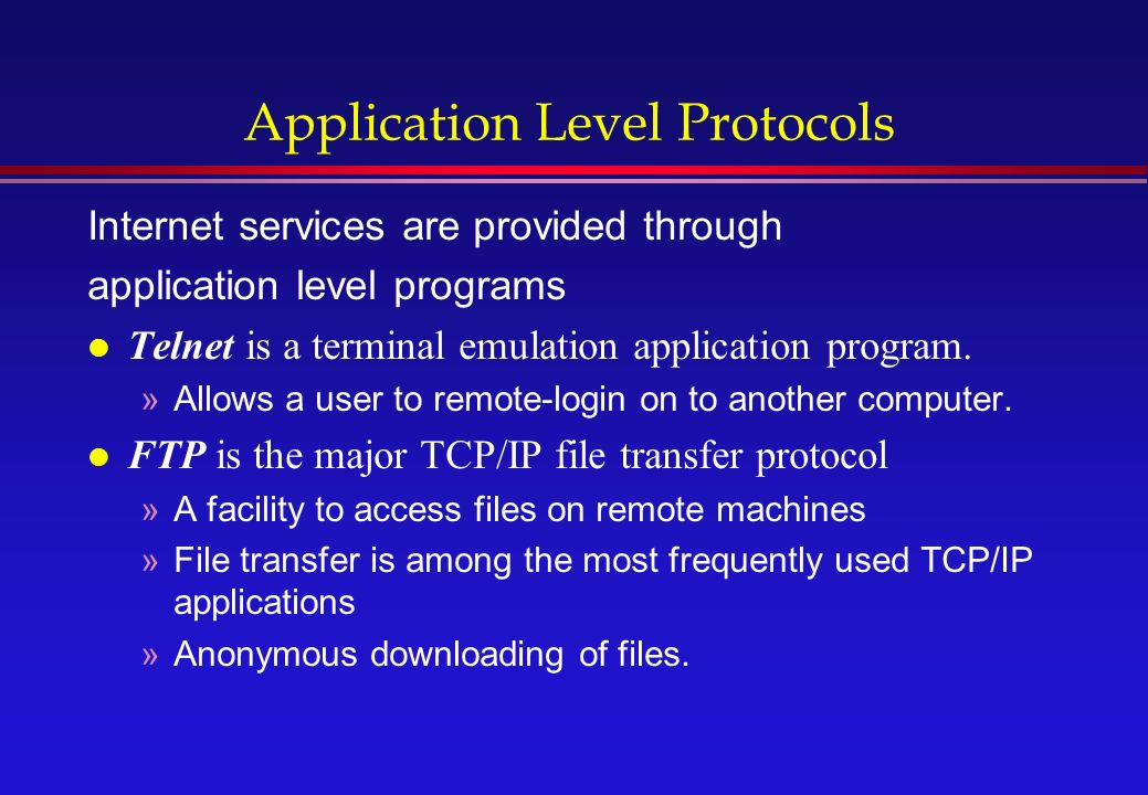 Application Level Protocols Internet services are provided through application level programs l Telnet is a terminal emulation application program.