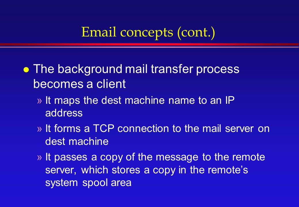concepts (cont.) l The background mail transfer process becomes a client »It maps the dest machine name to an IP address »It forms a TCP connection to the mail server on dest machine »It passes a copy of the message to the remote server, which stores a copy in the remote's system spool area