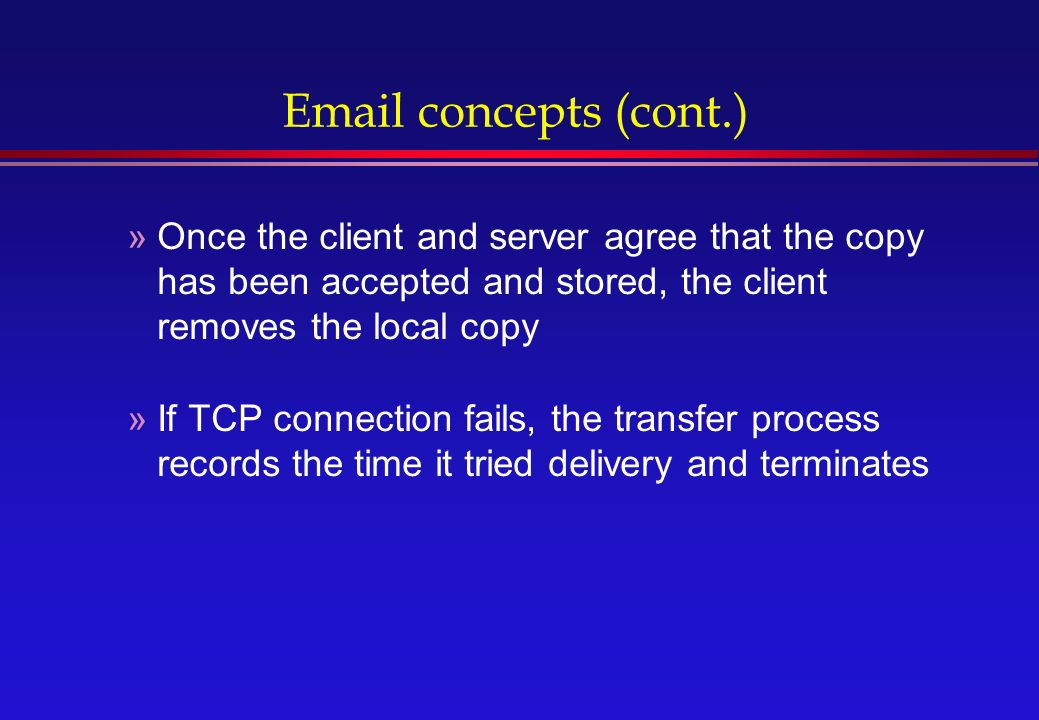 concepts (cont.) »Once the client and server agree that the copy has been accepted and stored, the client removes the local copy »If TCP connection fails, the transfer process records the time it tried delivery and terminates