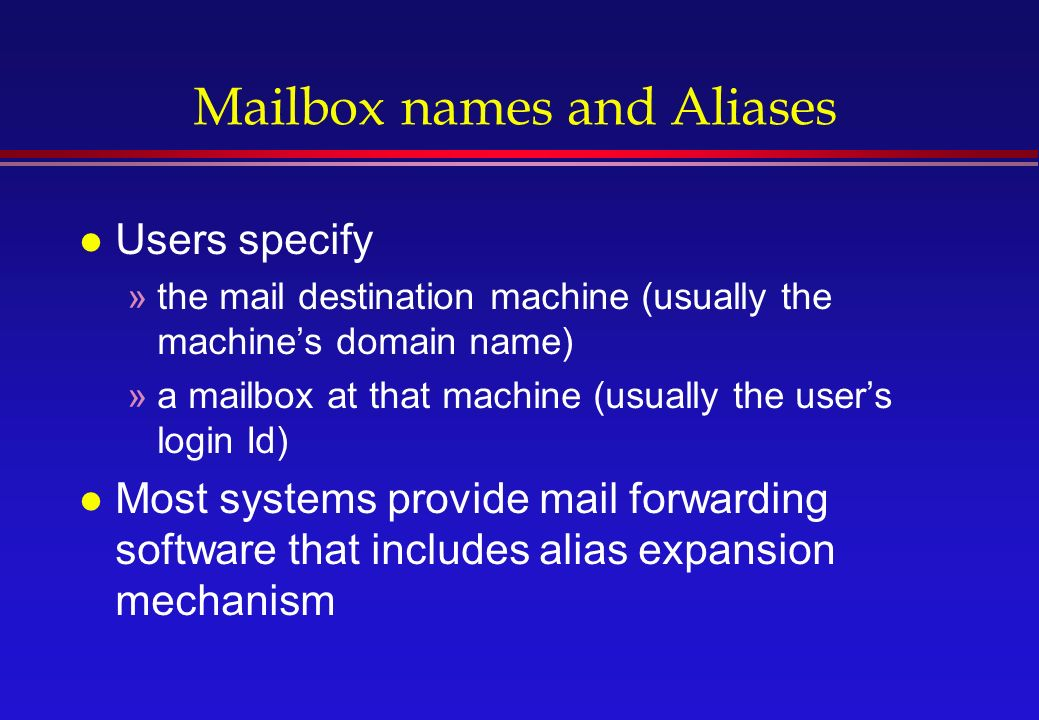Mailbox names and Aliases l Users specify »the mail destination machine (usually the machine's domain name) »a mailbox at that machine (usually the user's login Id) l Most systems provide mail forwarding software that includes alias expansion mechanism
