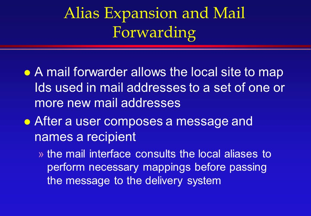 Alias Expansion and Mail Forwarding l A mail forwarder allows the local site to map Ids used in mail addresses to a set of one or more new mail addresses l After a user composes a message and names a recipient »the mail interface consults the local aliases to perform necessary mappings before passing the message to the delivery system