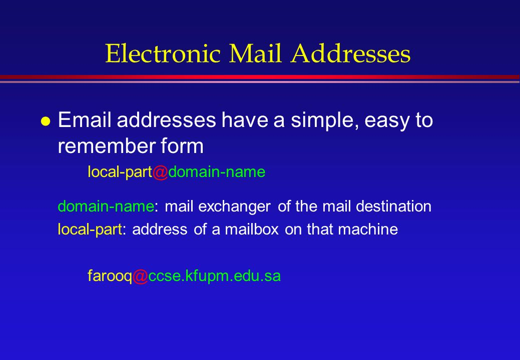 Electronic Mail Addresses l  addresses have a simple, easy to remember form domain-name: mail exchanger of the mail destination local-part: address of a mailbox on that machine