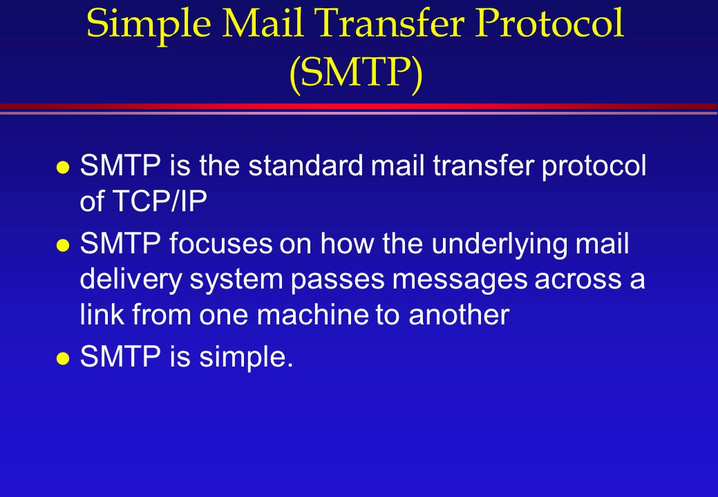 Simple Mail Transfer Protocol (SMTP) l SMTP is the standard mail transfer protocol of TCP/IP l SMTP focuses on how the underlying mail delivery system passes messages across a link from one machine to another l SMTP is simple.