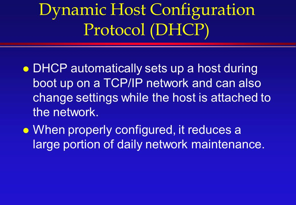 Dynamic Host Configuration Protocol (DHCP) l DHCP automatically sets up a host during boot up on a TCP/IP network and can also change settings while the host is attached to the network.