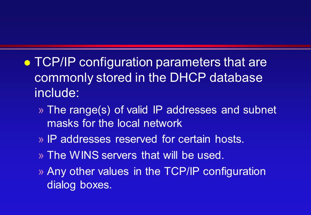 l TCP/IP configuration parameters that are commonly stored in the DHCP database include: »The range(s) of valid IP addresses and subnet masks for the local network »IP addresses reserved for certain hosts.