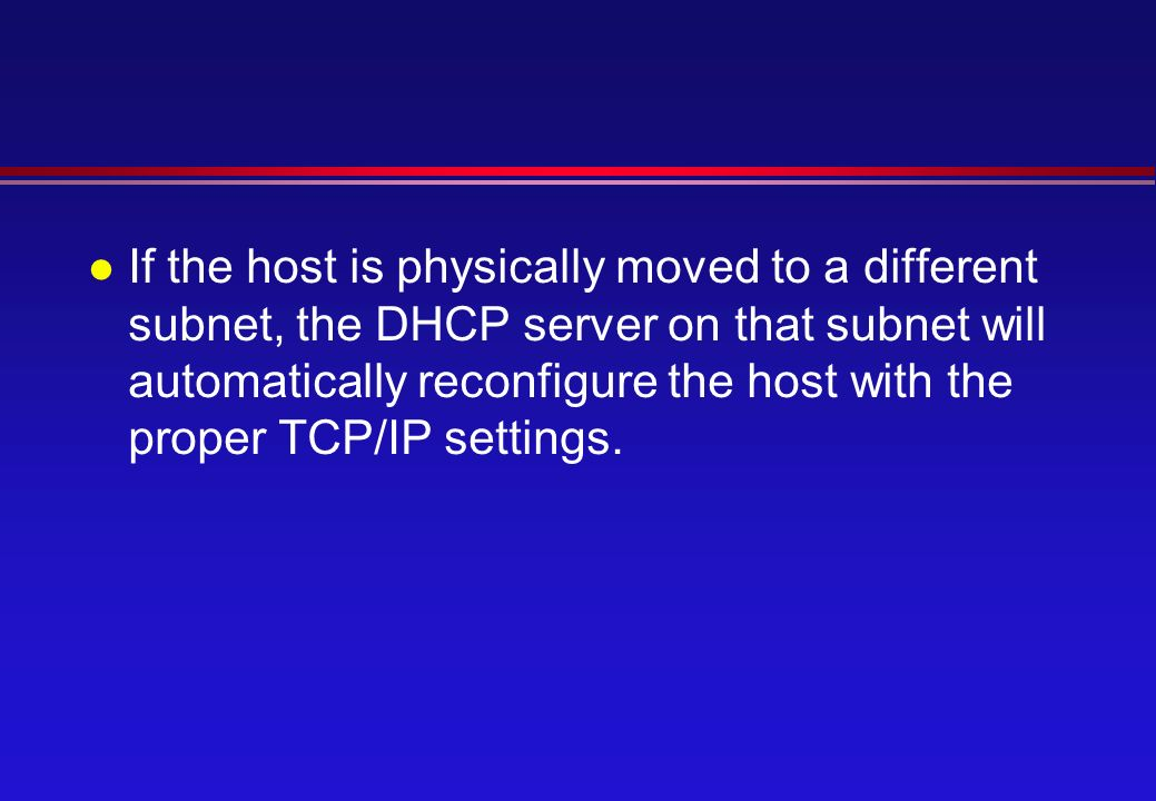l If the host is physically moved to a different subnet, the DHCP server on that subnet will automatically reconfigure the host with the proper TCP/IP settings.