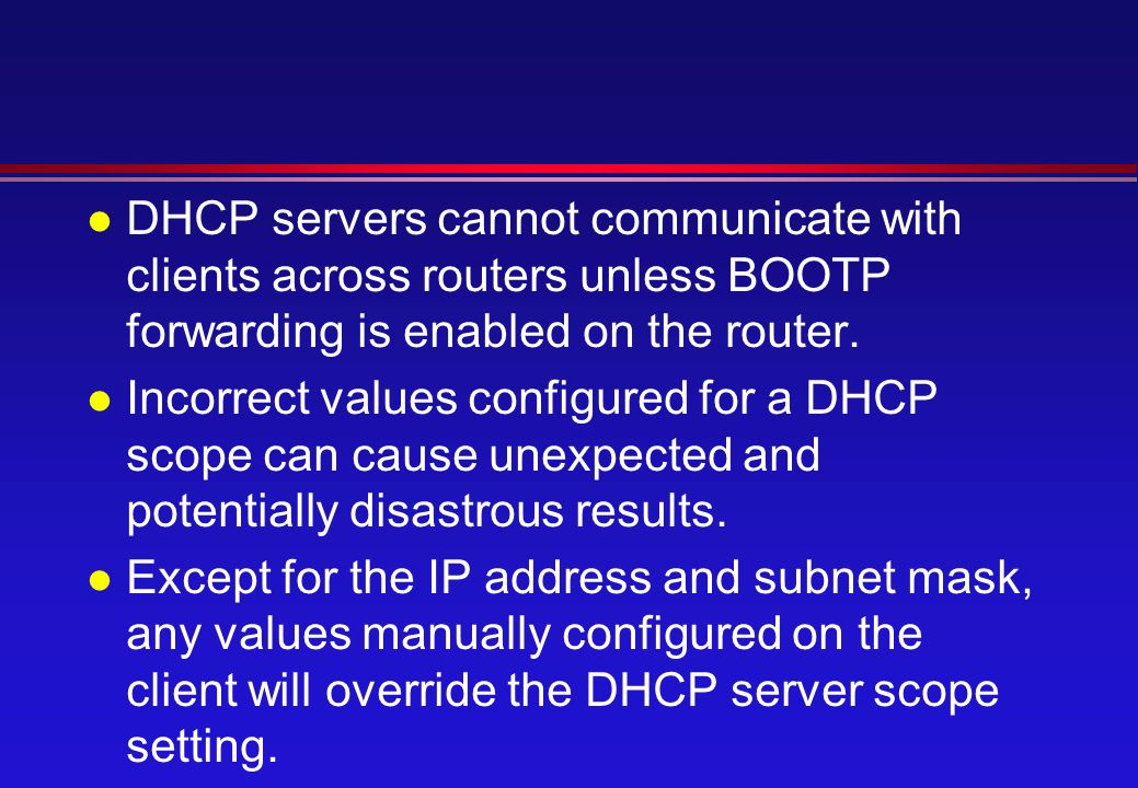l DHCP servers cannot communicate with clients across routers unless BOOTP forwarding is enabled on the router.
