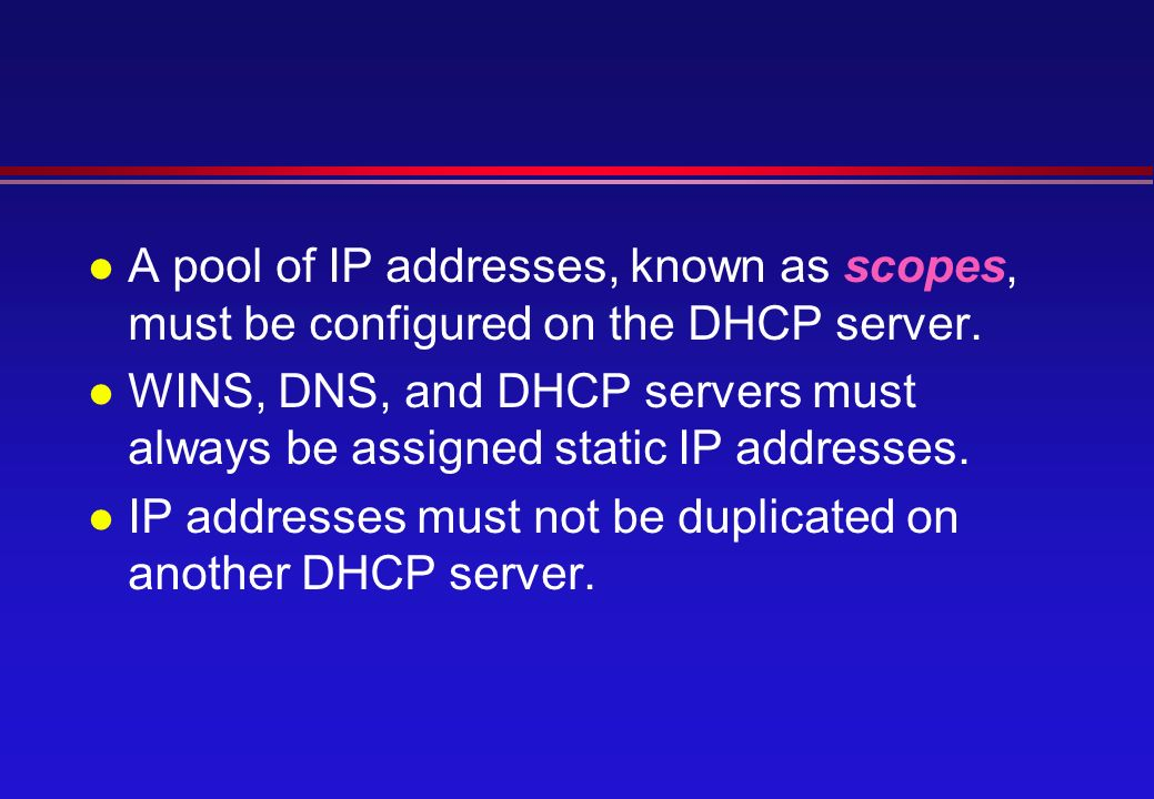 l A pool of IP addresses, known as scopes, must be configured on the DHCP server.