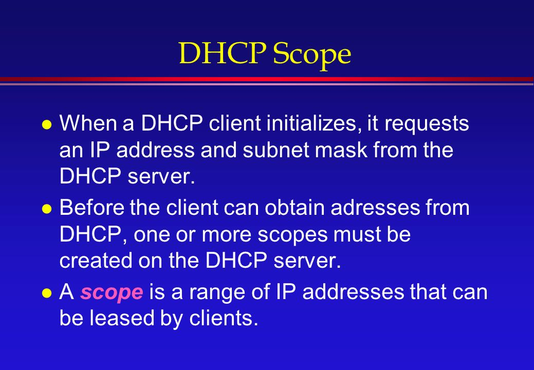 DHCP Scope l When a DHCP client initializes, it requests an IP address and subnet mask from the DHCP server.