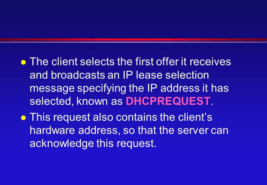 l The client selects the first offer it receives and broadcasts an IP lease selection message specifying the IP address it has selected, known as DHCPREQUEST.