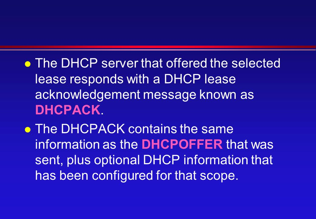 l The DHCP server that offered the selected lease responds with a DHCP lease acknowledgement message known as DHCPACK.