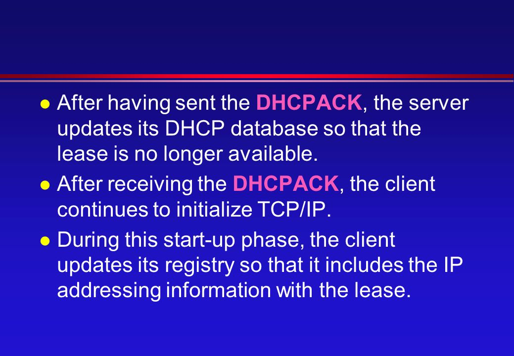 l After having sent the DHCPACK, the server updates its DHCP database so that the lease is no longer available.