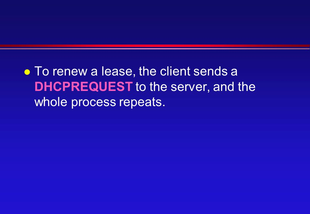 l To renew a lease, the client sends a DHCPREQUEST to the server, and the whole process repeats.