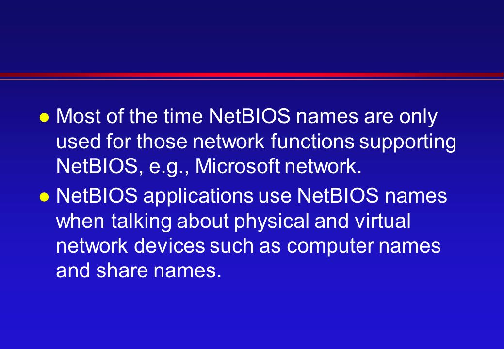 l Most of the time NetBIOS names are only used for those network functions supporting NetBIOS, e.g., Microsoft network.