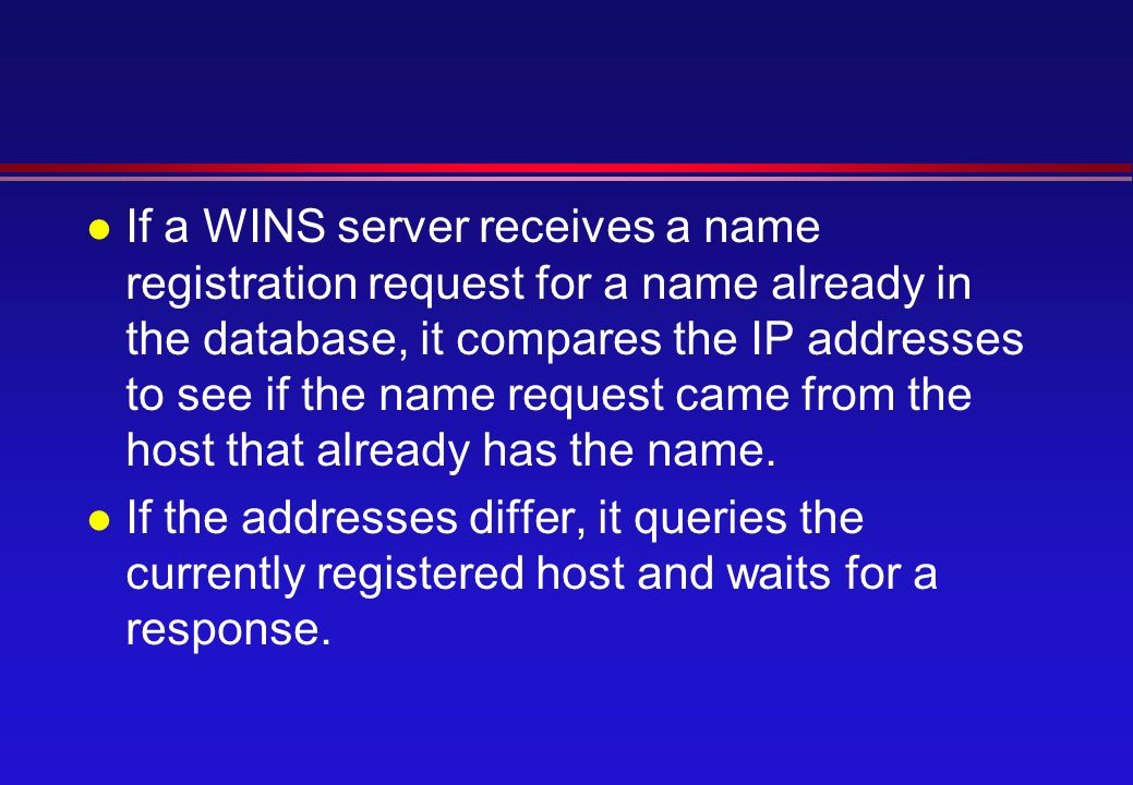 l If a WINS server receives a name registration request for a name already in the database, it compares the IP addresses to see if the name request came from the host that already has the name.