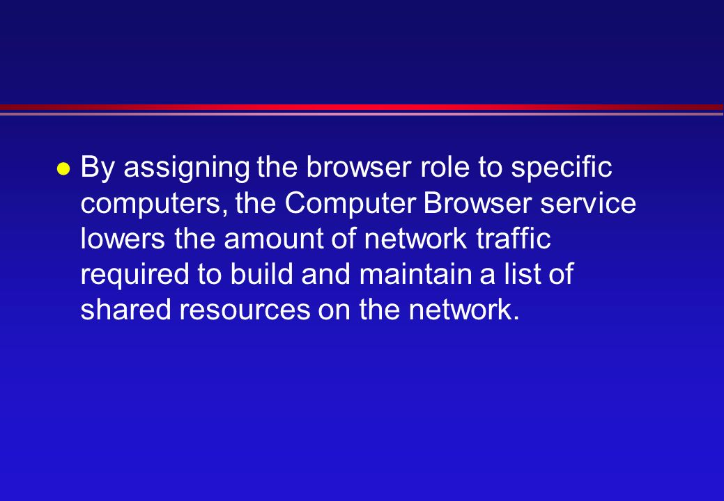 l By assigning the browser role to specific computers, the Computer Browser service lowers the amount of network traffic required to build and maintain a list of shared resources on the network.