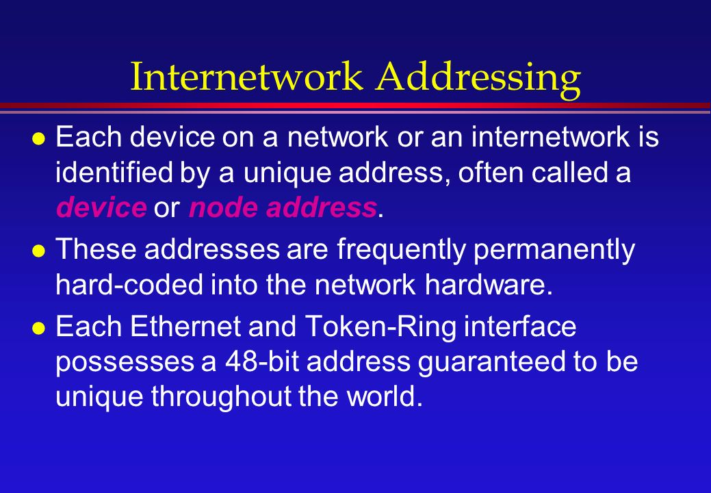 Internetwork Addressing l Each device on a network or an internetwork is identified by a unique address, often called a device or node address.