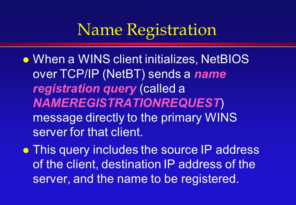 Name Registration l When a WINS client initializes, NetBIOS over TCP/IP (NetBT) sends a name registration query (called a NAMEREGISTRATIONREQUEST) message directly to the primary WINS server for that client.