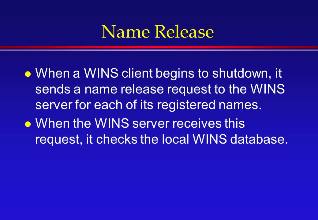 Name Release l When a WINS client begins to shutdown, it sends a name release request to the WINS server for each of its registered names.