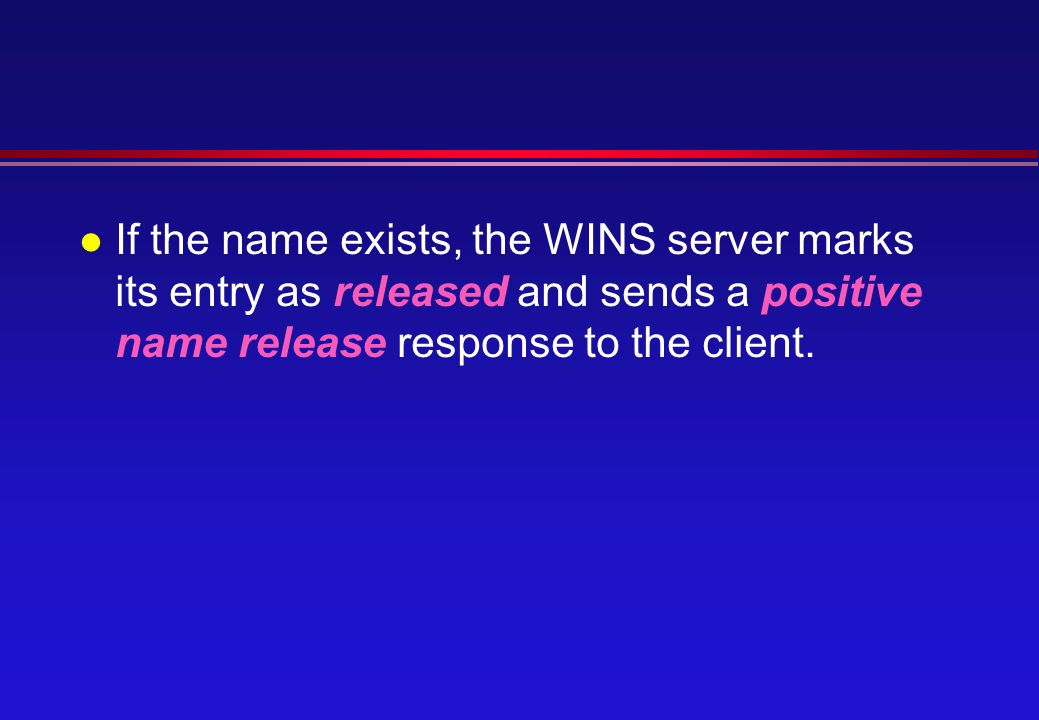 l If the name exists, the WINS server marks its entry as released and sends a positive name release response to the client.