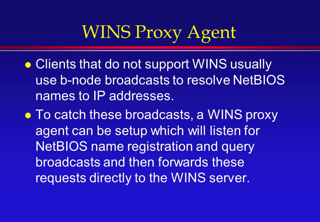 WINS Proxy Agent l Clients that do not support WINS usually use b-node broadcasts to resolve NetBIOS names to IP addresses.