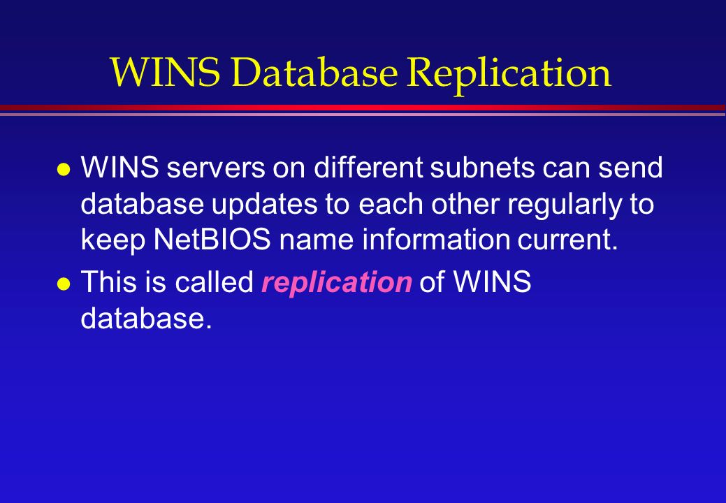 WINS Database Replication l WINS servers on different subnets can send database updates to each other regularly to keep NetBIOS name information current.