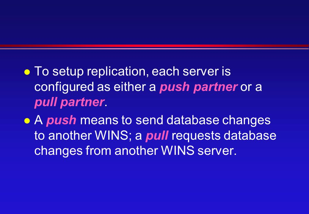 l To setup replication, each server is configured as either a push partner or a pull partner.