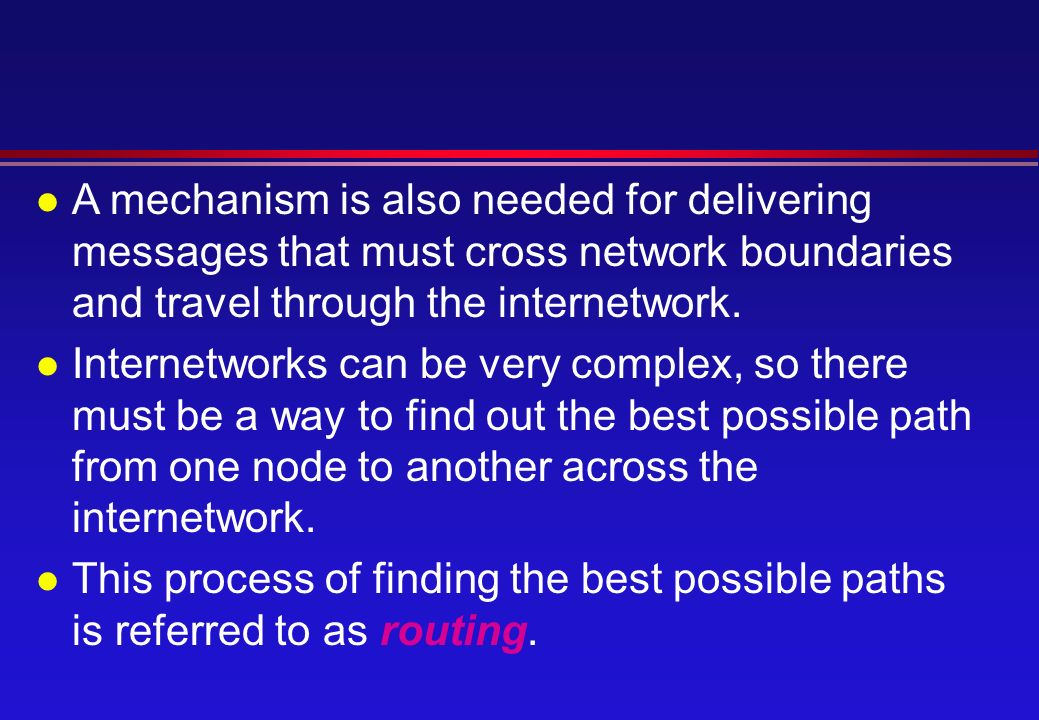 l A mechanism is also needed for delivering messages that must cross network boundaries and travel through the internetwork.
