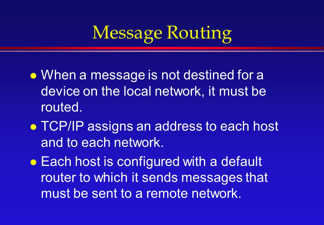 Message Routing l When a message is not destined for a device on the local network, it must be routed.